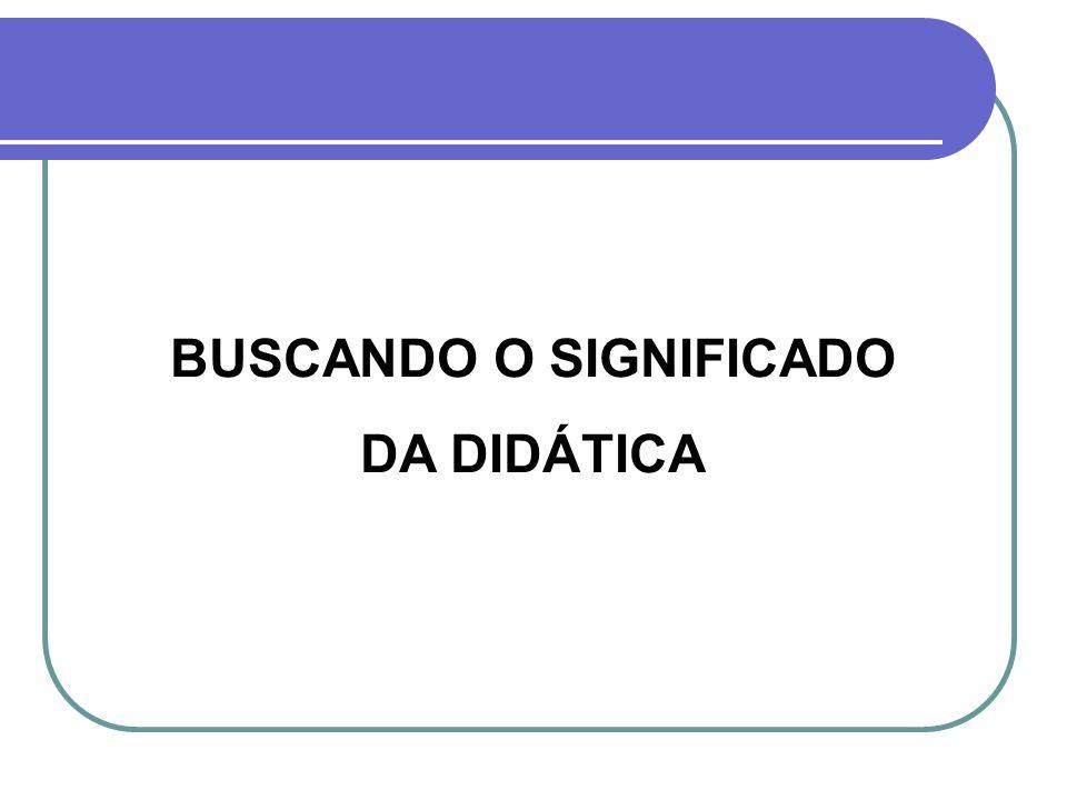 BUSCANDO O SIGNIFICADO DA DIDÁTICA