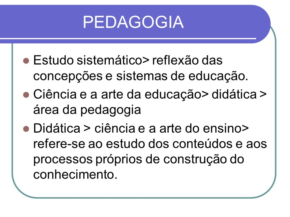 PEDAGOGIA Estudo sistemático> reflexão das concepções e sistemas de educação. Ciência e a arte da educação> didática > área da pedagogia.