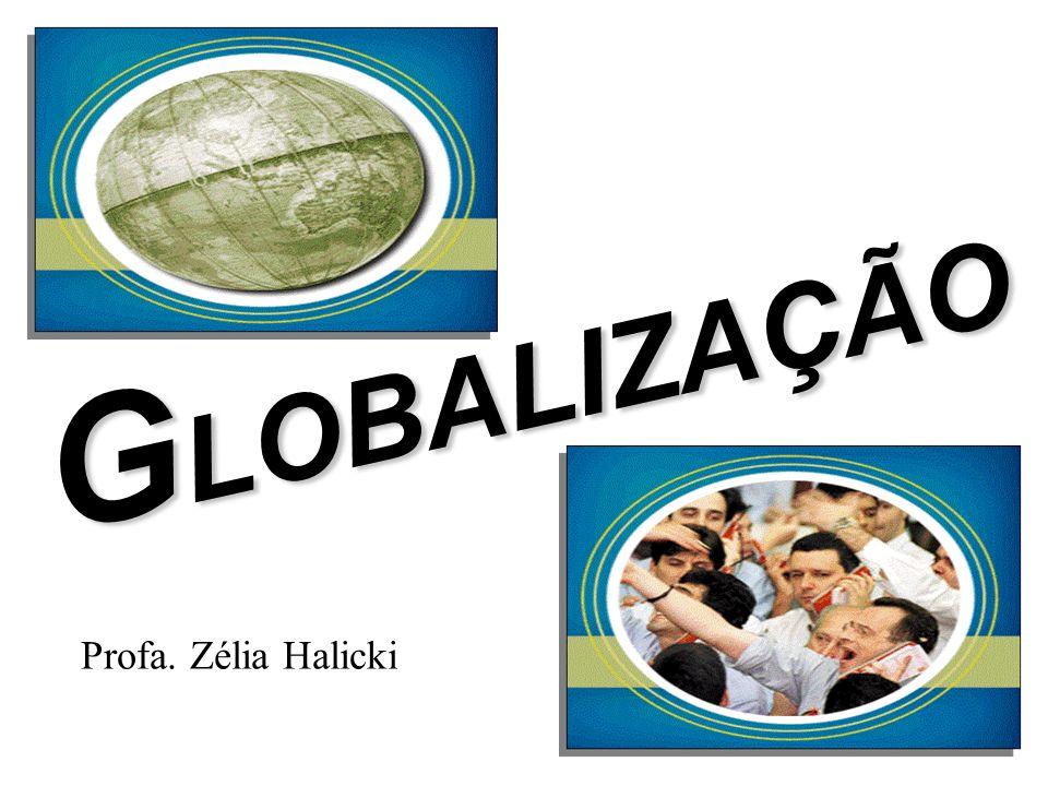 GLOBALIZAÇÃO Profa. Zélia Halicki
