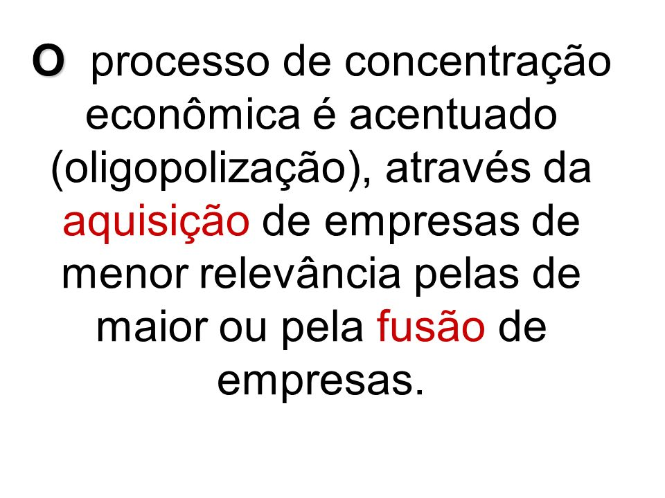 O processo de concentração econômica é acentuado (oligopolização), através da aquisição de empresas de menor relevância pelas de maior ou pela fusão de empresas.