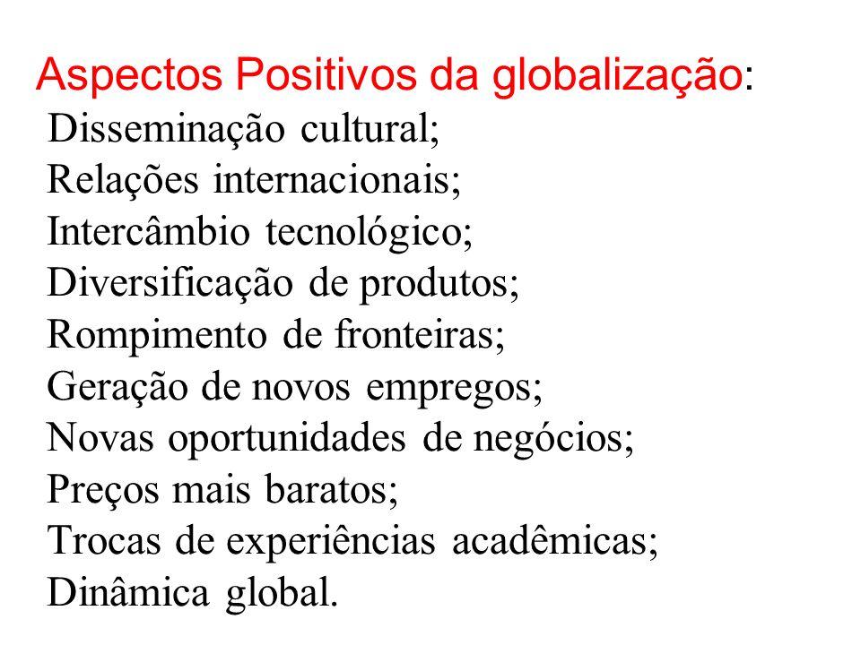 Aspectos Positivos da globalização: Disseminação cultural; Relações internacionais; Intercâmbio tecnológico; Diversificação de produtos; Rompimento de fronteiras; Geração de novos empregos; Novas oportunidades de negócios; Preços mais baratos; Trocas de experiências acadêmicas; Dinâmica global.