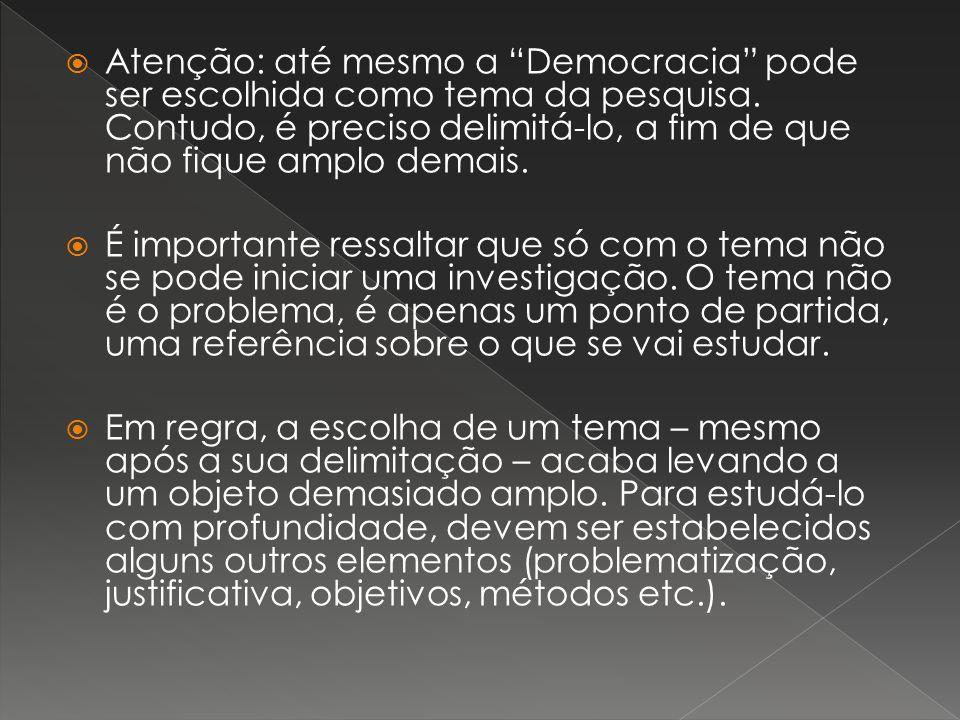 Atenção: até mesmo a Democracia pode ser escolhida como tema da pesquisa. Contudo, é preciso delimitá-lo, a fim de que não fique amplo demais.