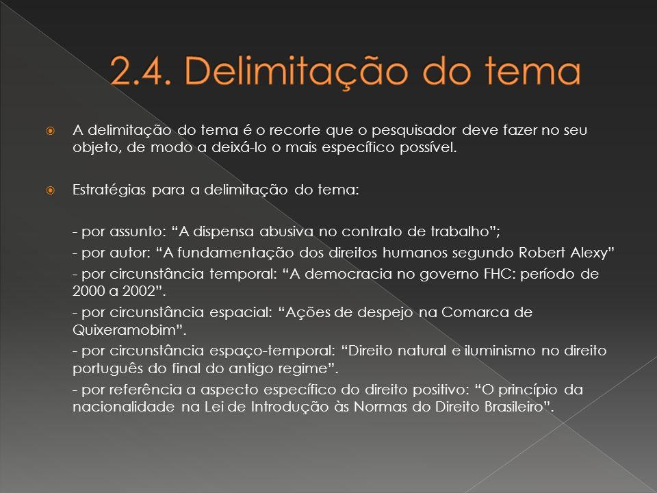 2.4. Delimitação do tema A delimitação do tema é o recorte que o pesquisador deve fazer no seu objeto, de modo a deixá-lo o mais específico possível.