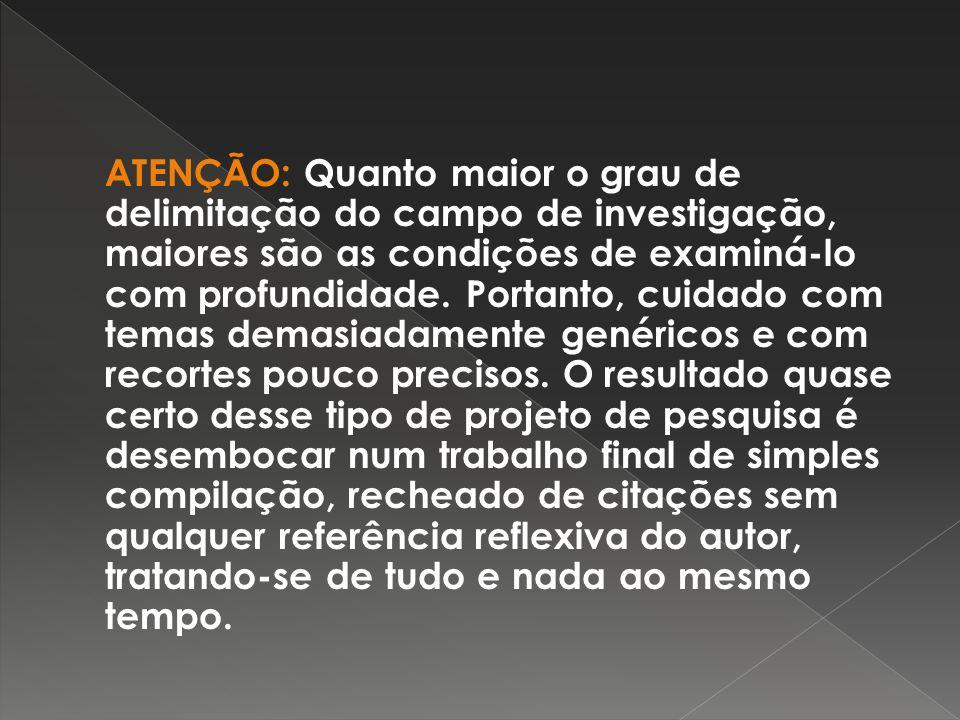 ATENÇÃO: Quanto maior o grau de delimitação do campo de investigação, maiores são as condições de examiná-lo com profundidade.