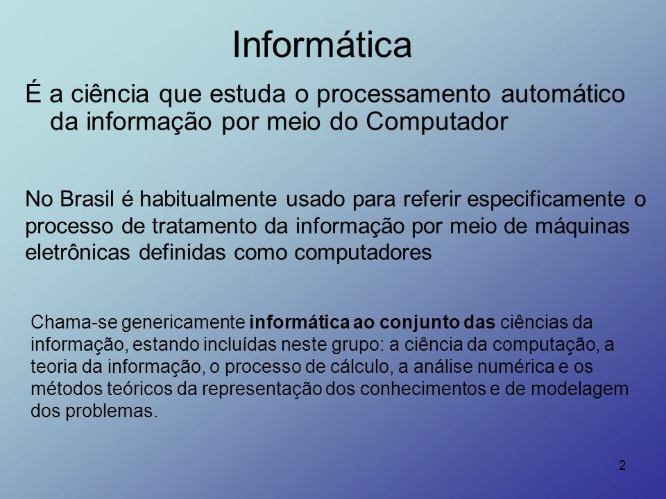 Informática É a ciência que estuda o processamento automático da informação por meio do Computador.