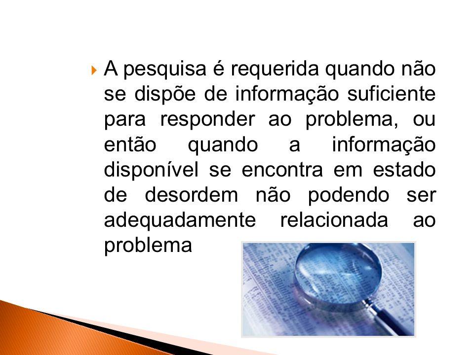 A pesquisa é requerida quando não se dispõe de informação suficiente para responder ao problema, ou então quando a informação disponível se encontra em estado de desordem não podendo ser adequadamente relacionada ao problema