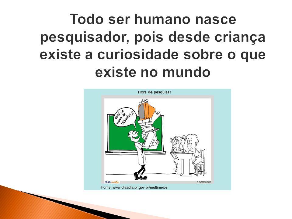 Todo ser humano nasce pesquisador, pois desde criança existe a curiosidade sobre o que existe no mundo