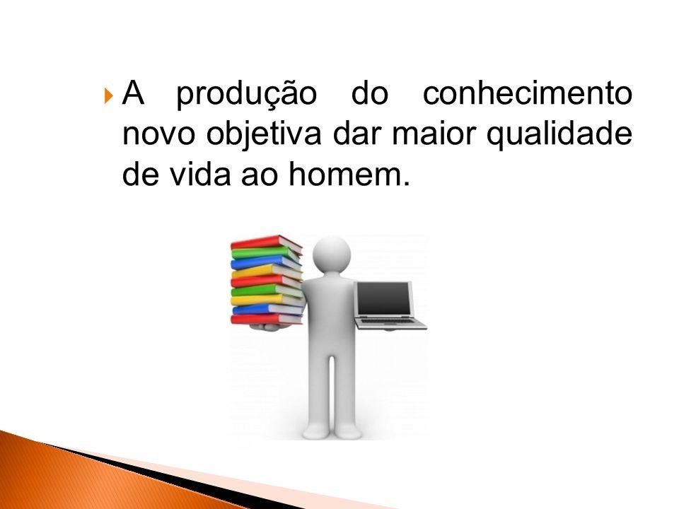 A produção do conhecimento novo objetiva dar maior qualidade de vida ao homem.