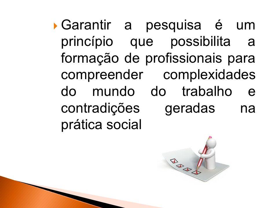 Garantir a pesquisa é um princípio que possibilita a formação de profissionais para compreender complexidades do mundo do trabalho e contradições geradas na prática social