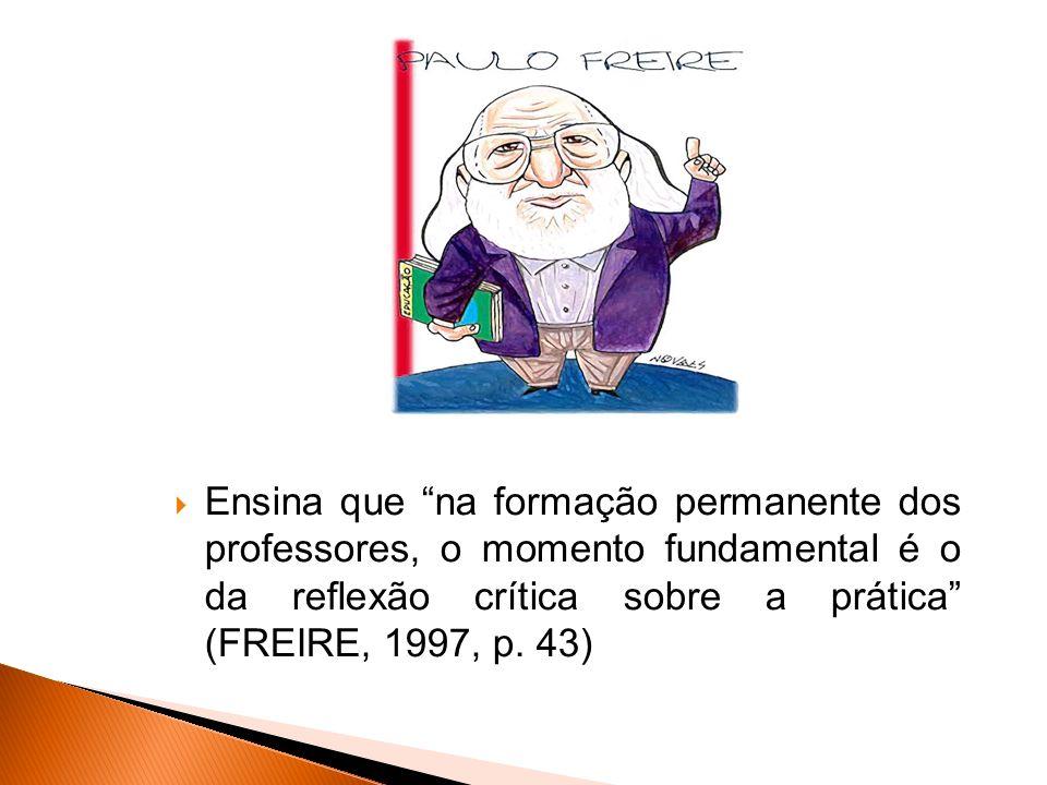 Ensina que na formação permanente dos professores, o momento fundamental é o da reflexão crítica sobre a prática (FREIRE, 1997, p.