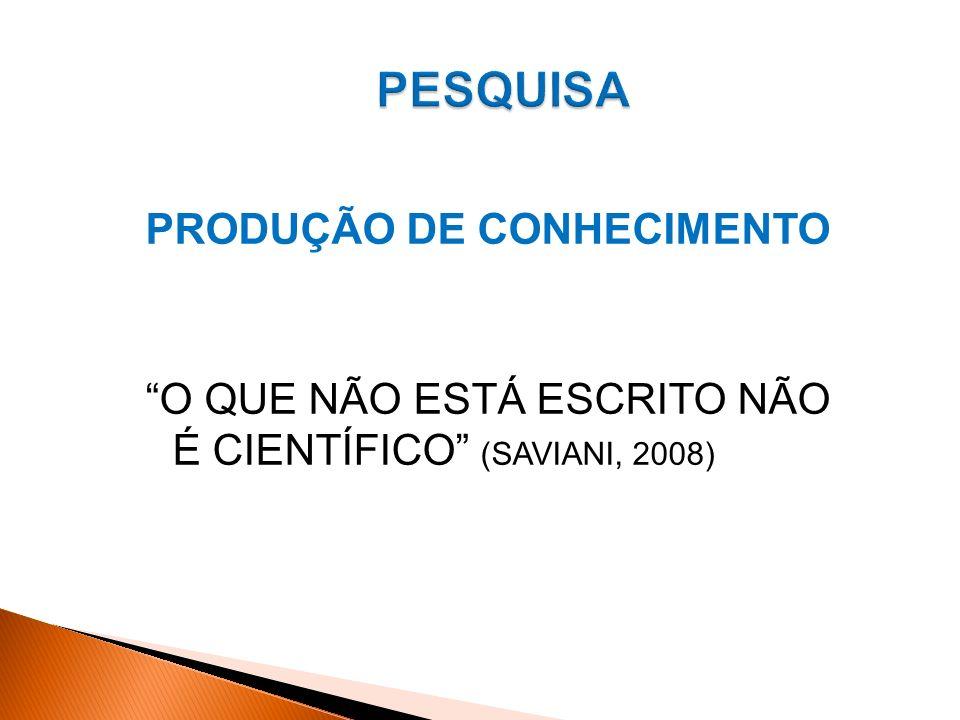 PESQUISA PRODUÇÃO DE CONHECIMENTO O QUE NÃO ESTÁ ESCRITO NÃO É CIENTÍFICO (SAVIANI, 2008)
