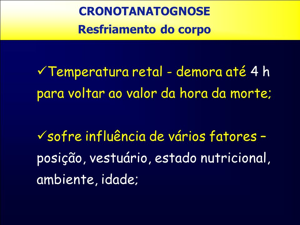 CRONOTANATOGNOSE Resfriamento do corpo. Temperatura retal - demora até 4 h para voltar ao valor da hora da morte;