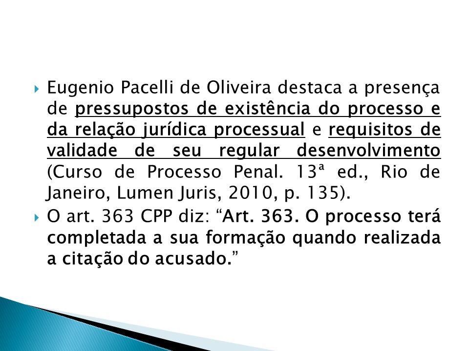 Eugenio Pacelli de Oliveira destaca a presença de pressupostos de existência do processo e da relação jurídica processual e requisitos de validade de seu regular desenvolvimento (Curso de Processo Penal. 13ª ed., Rio de Janeiro, Lumen Juris, 2010, p. 135).
