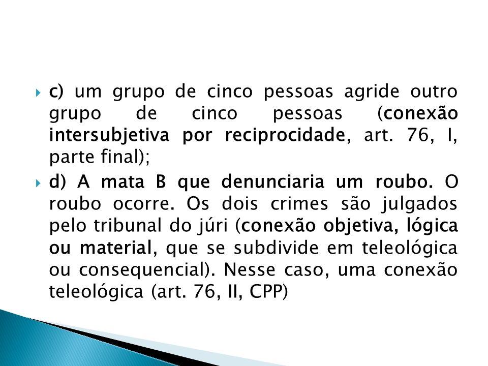 c) um grupo de cinco pessoas agride outro grupo de cinco pessoas (conexão intersubjetiva por reciprocidade, art. 76, I, parte final);