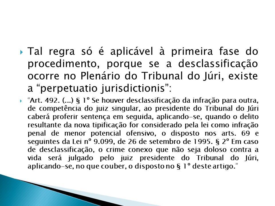 Tal regra só é aplicável à primeira fase do procedimento, porque se a desclassificação ocorre no Plenário do Tribunal do Júri, existe a perpetuatio jurisdictionis :