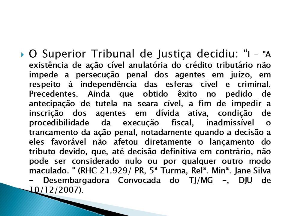 O Superior Tribunal de Justiça decidiu: I - A existência de ação cível anulatória do crédito tributário não impede a persecução penal dos agentes em juízo, em respeito à independência das esferas cível e criminal.