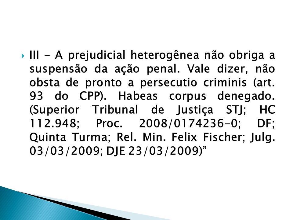 III - A prejudicial heterogênea não obriga a suspensão da ação penal