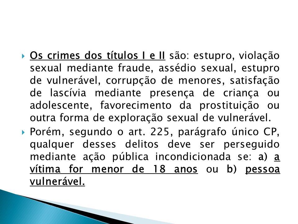 Os crimes dos títulos I e II são: estupro, violação sexual mediante fraude, assédio sexual, estupro de vulnerável, corrupção de menores, satisfação de lascívia mediante presença de criança ou adolescente, favorecimento da prostituição ou outra forma de exploração sexual de vulnerável.