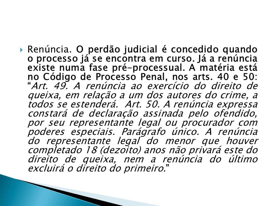 Renúncia.O perdão judicial é concedido quando o processo já se encontra em curso.