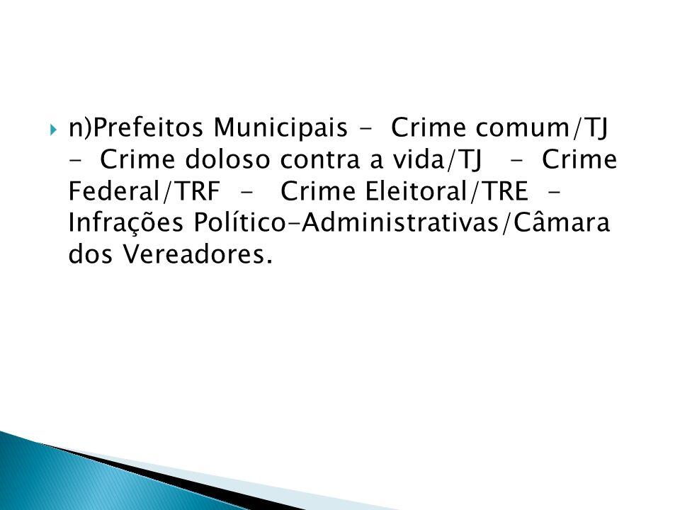 n)Prefeitos Municipais - Crime comum/TJ - Crime doloso contra a vida/TJ - Crime Federal/TRF - Crime Eleitoral/TRE - Infrações Político-Administrativas/Câmara dos Vereadores.