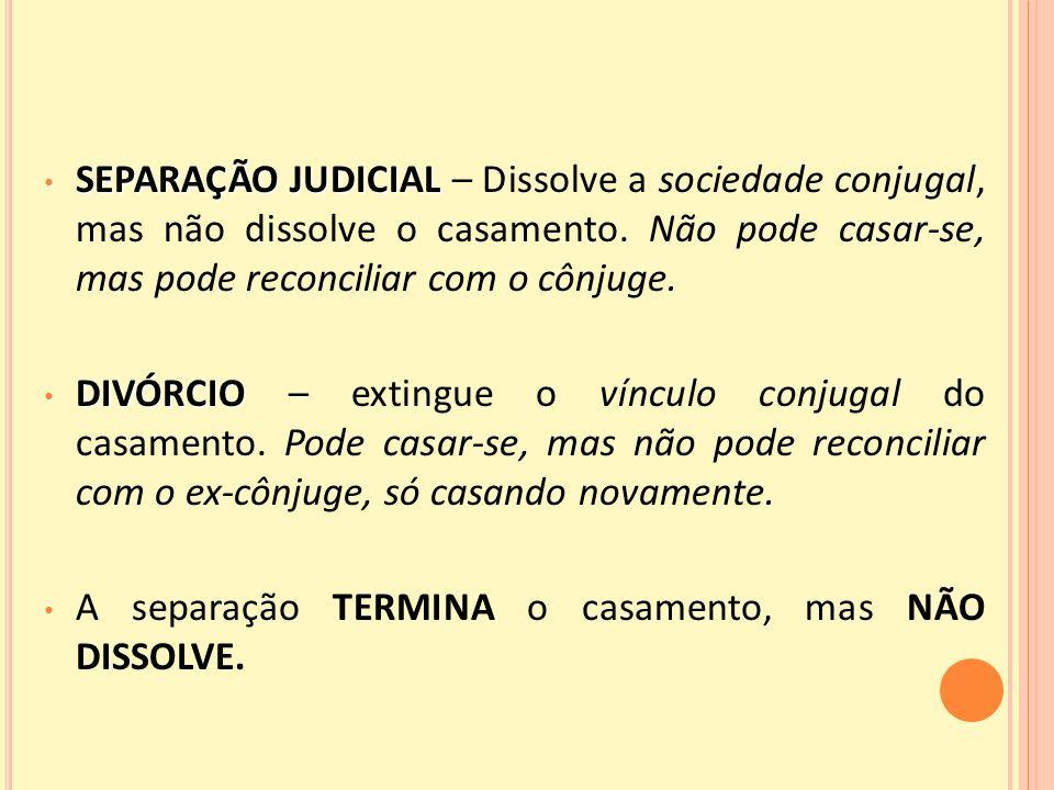SEPARAÇÃO JUDICIAL – Dissolve a sociedade conjugal, mas não dissolve o casamento. Não pode casar-se, mas pode reconciliar com o cônjuge.