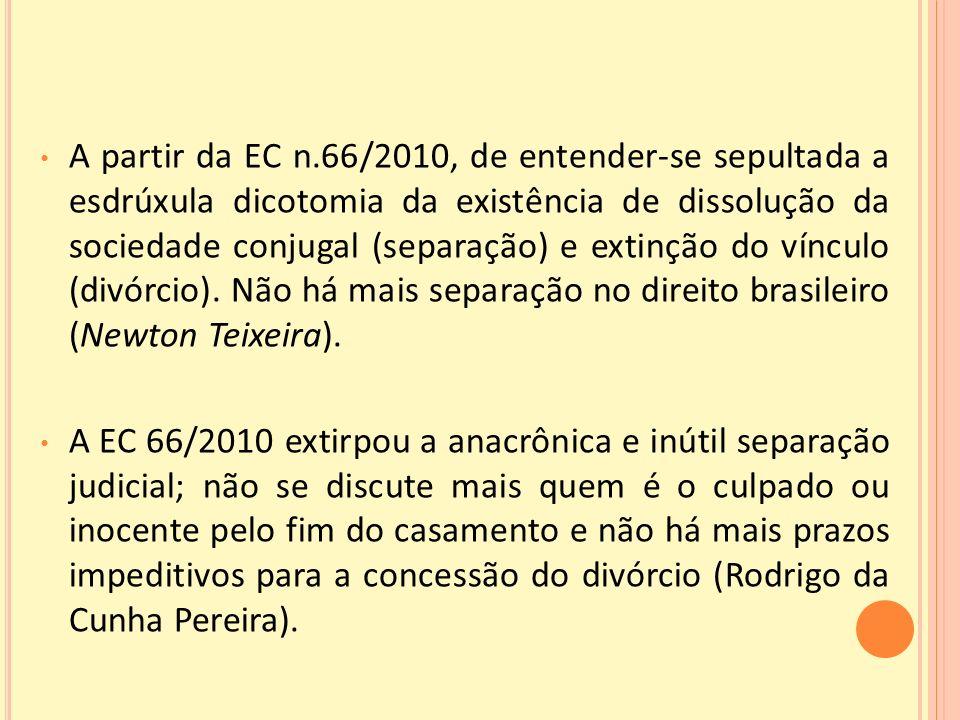 A partir da EC n.66/2010, de entender-se sepultada a esdrúxula dicotomia da existência de dissolução da sociedade conjugal (separação) e extinção do vínculo (divórcio). Não há mais separação no direito brasileiro (Newton Teixeira).