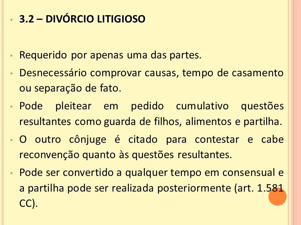 3.2 – DIVÓRCIO LITIGIOSO Requerido por apenas uma das partes. Desnecessário comprovar causas, tempo de casamento ou separação de fato.