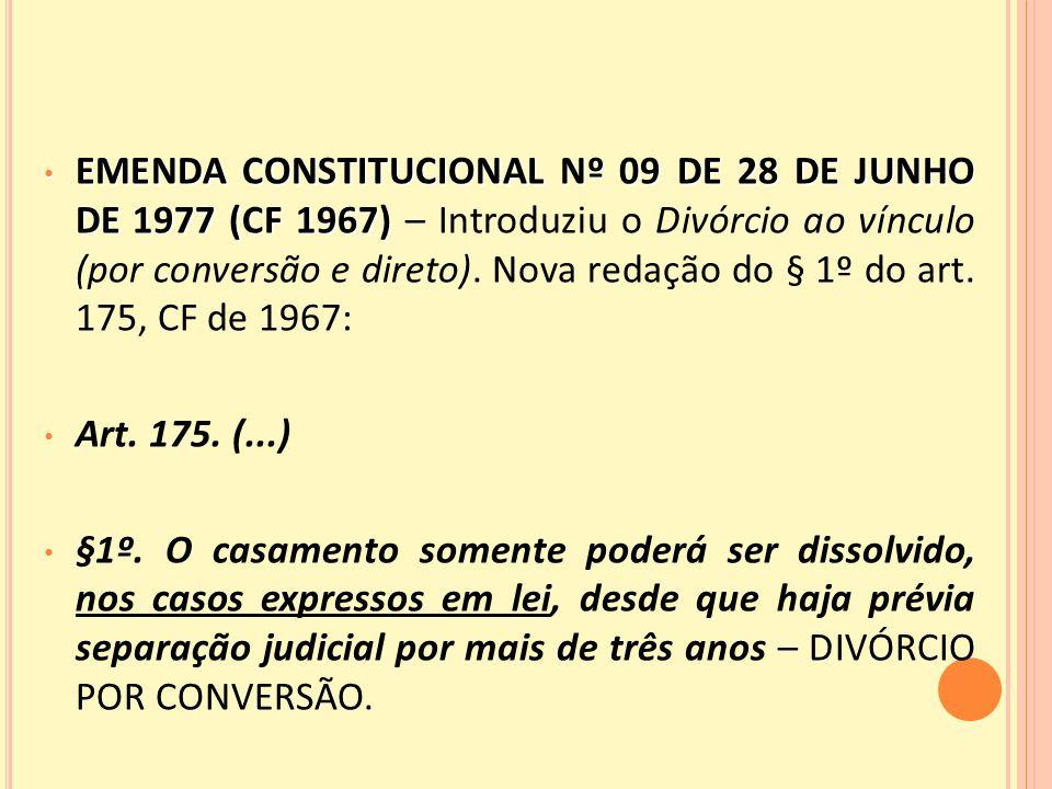 EMENDA CONSTITUCIONAL Nº 09 DE 28 DE JUNHO DE 1977 (CF 1967) – Introduziu o Divórcio ao vínculo (por conversão e direto). Nova redação do § 1º do art. 175, CF de 1967: