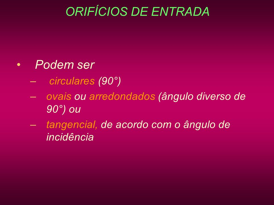 ORIFÍCIOS DE ENTRADA Podem ser circulares (90°)