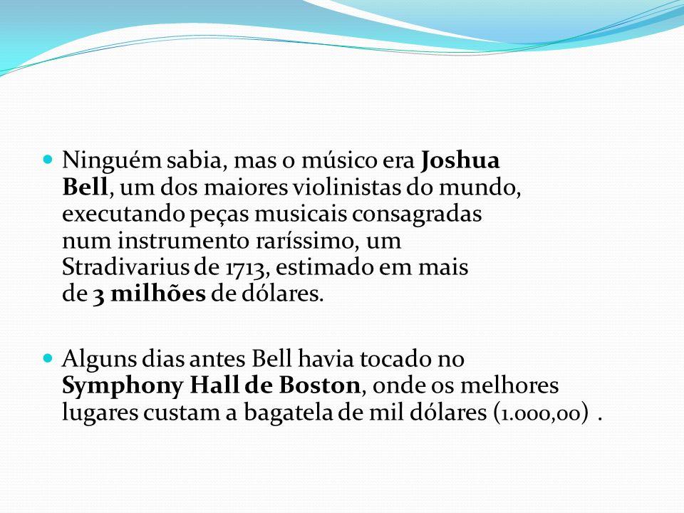 Ninguém sabia, mas o músico era Joshua Bell, um dos maiores violinistas do mundo, executando peças musicais consagradas num instrumento raríssimo, um Stradivarius de 1713, estimado em mais de 3 milhões de dólares.
