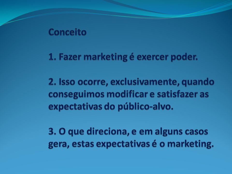 Conceito 1. Fazer marketing é exercer poder. 2