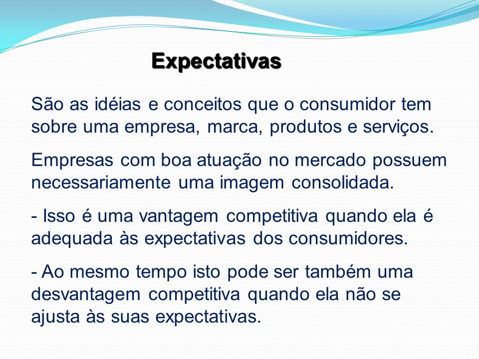 Expectativas São as idéias e conceitos que o consumidor tem sobre uma empresa, marca, produtos e serviços.
