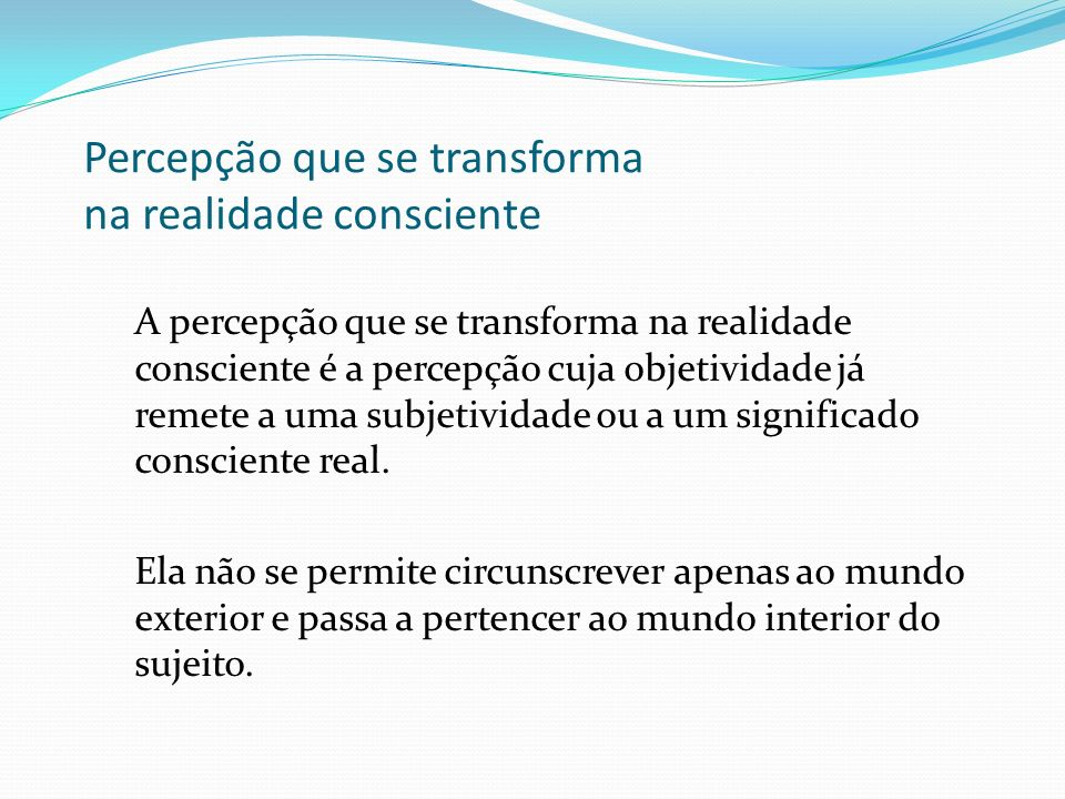 Percepção que se transforma na realidade consciente