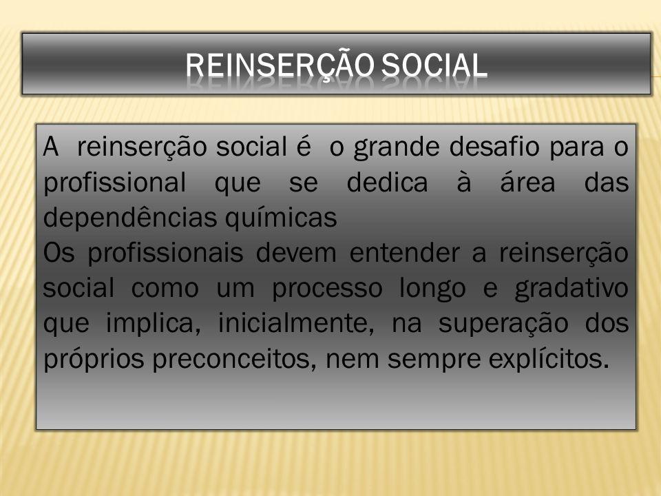REINSERÇÃO SOCIAL A reinserção social é o grande desafio para o profissional que se dedica à área das dependências químicas.