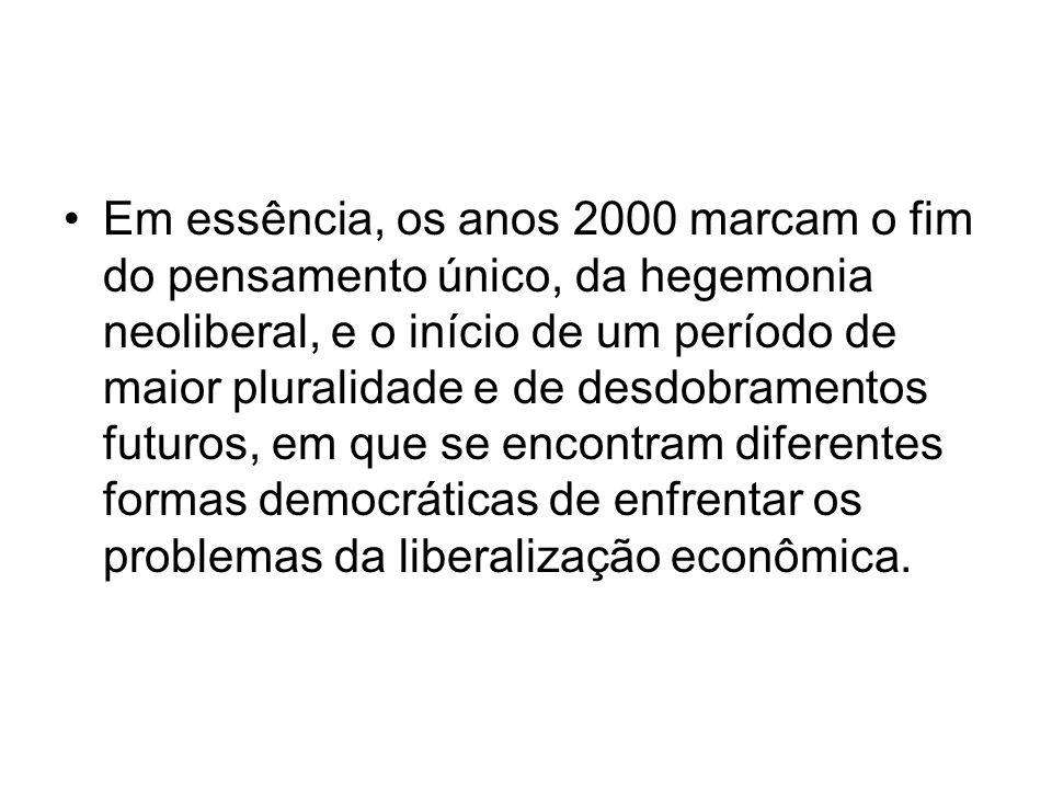 Em essência, os anos 2000 marcam o fim do pensamento único, da hegemonia neoliberal, e o início de um período de maior pluralidade e de desdobramentos futuros, em que se encontram diferentes formas democráticas de enfrentar os problemas da liberalização econômica.