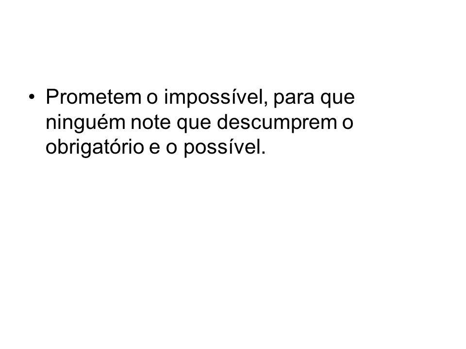 Prometem o impossível, para que ninguém note que descumprem o obrigatório e o possível.
