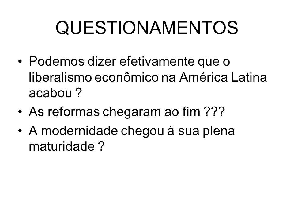 QUESTIONAMENTOS Podemos dizer efetivamente que o liberalismo econômico na América Latina acabou As reformas chegaram ao fim