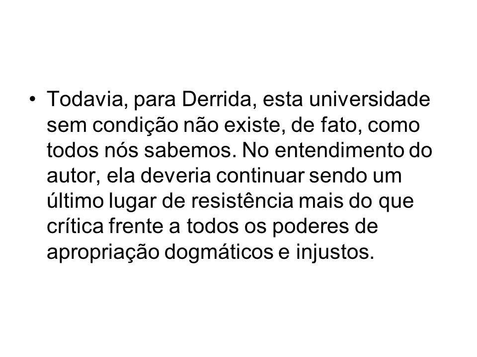 Todavia, para Derrida, esta universidade sem condição não existe, de fato, como todos nós sabemos.