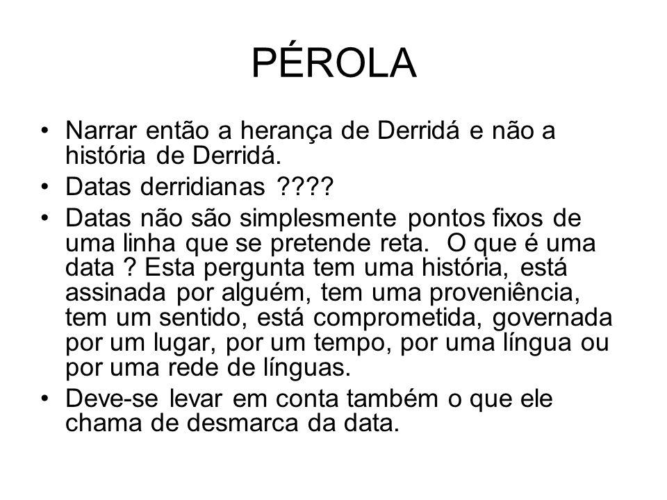PÉROLA Narrar então a herança de Derridá e não a história de Derridá.