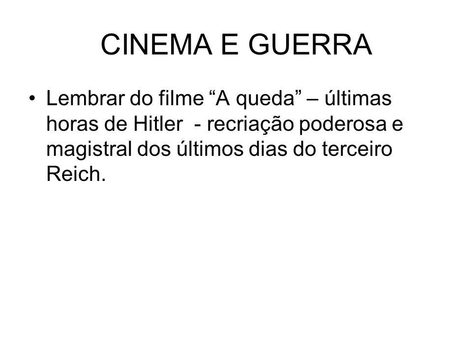 CINEMA E GUERRALembrar do filme A queda – últimas horas de Hitler - recriação poderosa e magistral dos últimos dias do terceiro Reich.