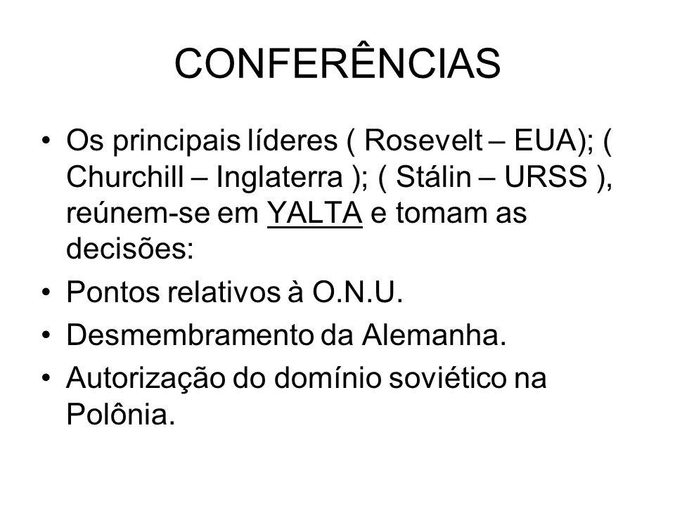 CONFERÊNCIAS Os principais líderes ( Rosevelt – EUA); ( Churchill – Inglaterra ); ( Stálin – URSS ), reúnem-se em YALTA e tomam as decisões:
