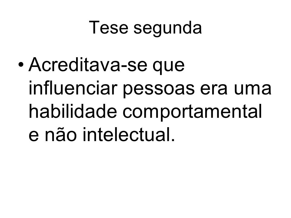 Tese segunda Acreditava-se que influenciar pessoas era uma habilidade comportamental e não intelectual.
