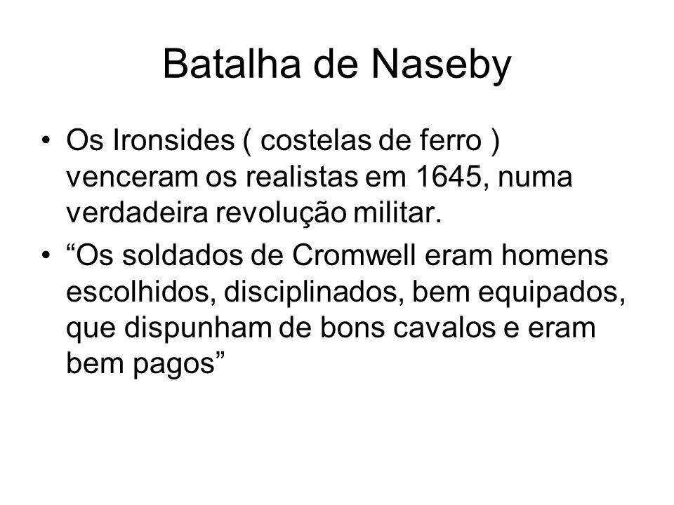 Batalha de Naseby Os Ironsides ( costelas de ferro ) venceram os realistas em 1645, numa verdadeira revolução militar.