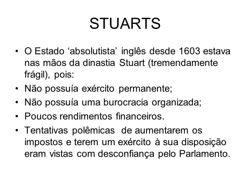 STUARTS O Estado 'absolutista' inglês desde 1603 estava nas mãos da dinastia Stuart (tremendamente frágil), pois:
