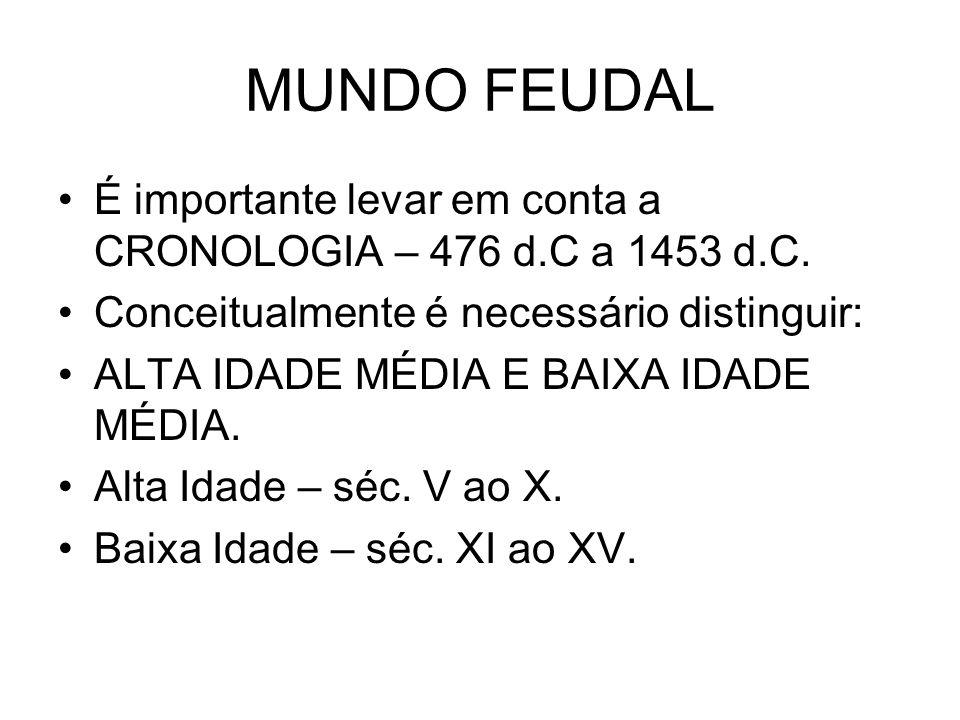 MUNDO FEUDAL É importante levar em conta a CRONOLOGIA – 476 d.C a 1453 d.C. Conceitualmente é necessário distinguir: