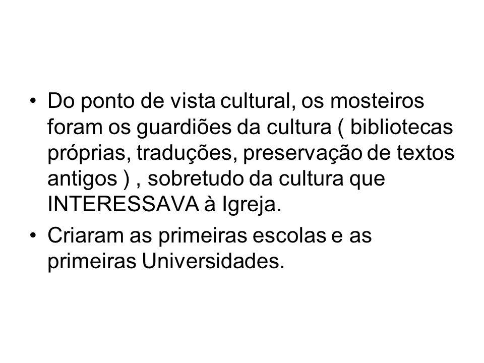 Do ponto de vista cultural, os mosteiros foram os guardiões da cultura ( bibliotecas próprias, traduções, preservação de textos antigos ) , sobretudo da cultura que INTERESSAVA à Igreja.
