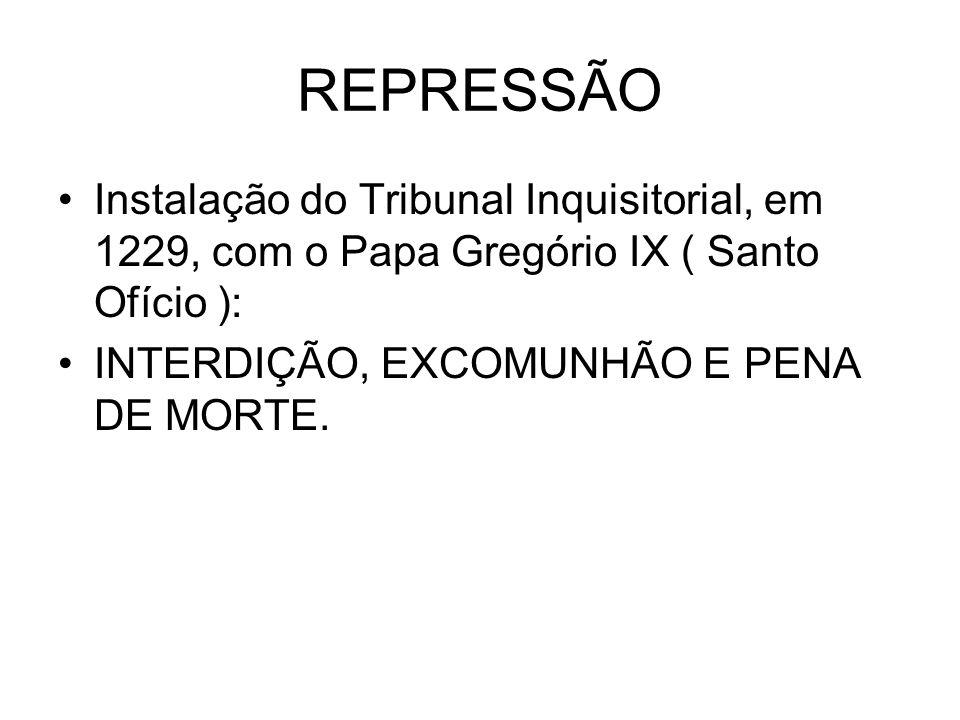 REPRESSÃOInstalação do Tribunal Inquisitorial, em 1229, com o Papa Gregório IX ( Santo Ofício ): INTERDIÇÃO, EXCOMUNHÃO E PENA DE MORTE.