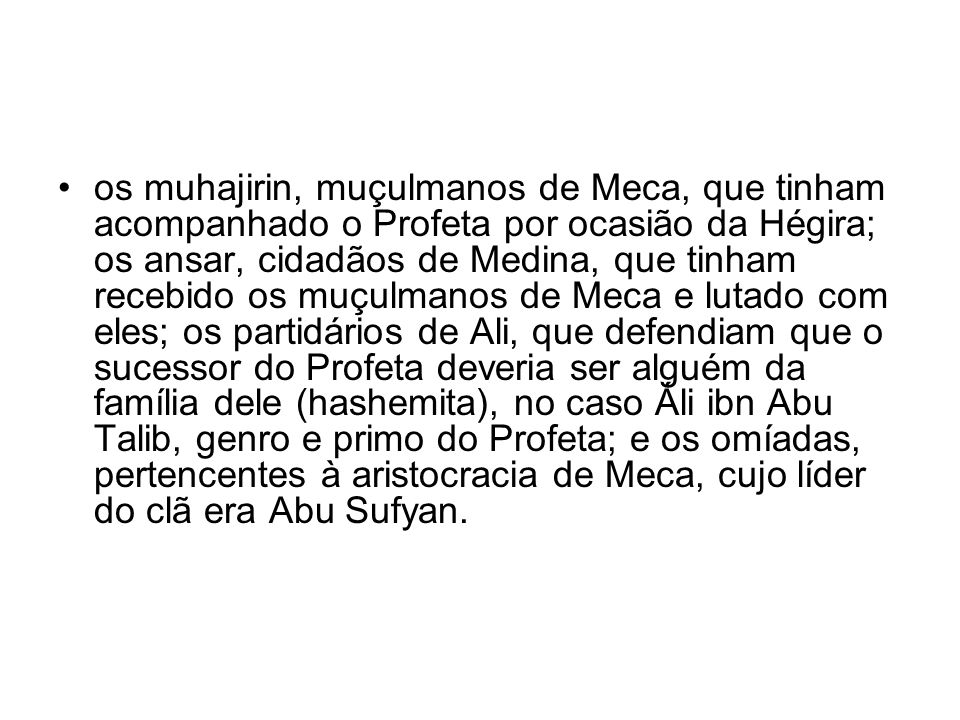 os muhajirin, muçulmanos de Meca, que tinham acompanhado o Profeta por ocasião da Hégira; os ansar, cidadãos de Medina, que tinham recebido os muçulmanos de Meca e lutado com eles; os partidários de Ali, que defendiam que o sucessor do Profeta deveria ser alguém da família dele (hashemita), no caso Áli ibn Abu Talib, genro e primo do Profeta; e os omíadas, pertencentes à aristocracia de Meca, cujo líder do clã era Abu Sufyan.