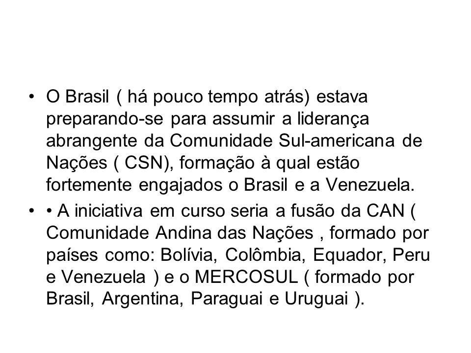 O Brasil ( há pouco tempo atrás) estava preparando-se para assumir a liderança abrangente da Comunidade Sul-americana de Nações ( CSN), formação à qual estão fortemente engajados o Brasil e a Venezuela.