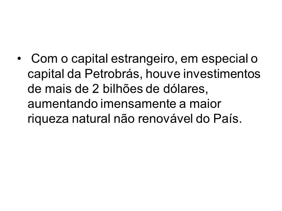 Com o capital estrangeiro, em especial o capital da Petrobrás, houve investimentos de mais de 2 bilhões de dólares, aumentando imensamente a maior riqueza natural não renovável do País.
